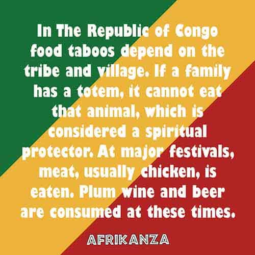In the Republic of Congo food taboos depend on the tribe and village. If a family has a totem, it cannot eat that animal, which is considered a spiritual protector. At major festivals, meat, usually chicken, is eaten. Plum wine and beer are consumed at these times.