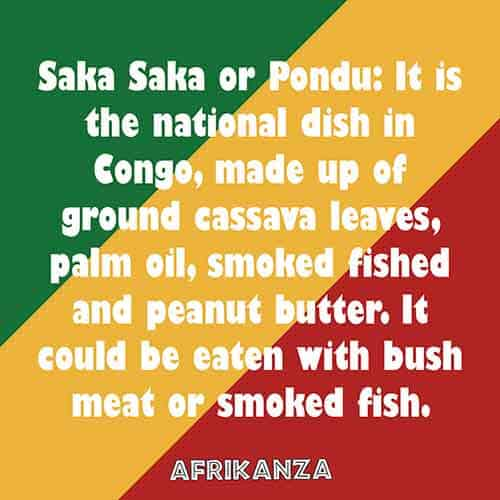 Saka Saka or Pondu: It is the national dish in Congo, made up of ground cassava leaves, palm oil, smoked fish and peanut butter. It could be eaten with bush meat or smoked fish.
