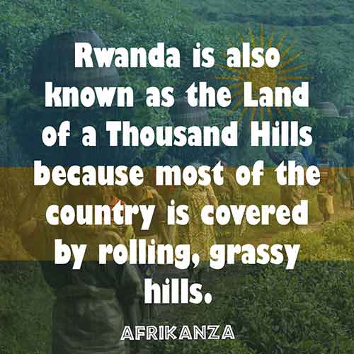 Rwanda is also known as the Land of a Thousand Hills because most of the country is covered by rolling, grassy hills.