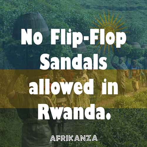 No Flip-Flop Sandals allowed in Rwanda.