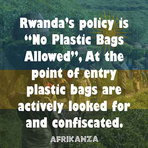 "Rwanda's policy is ""No Plastic Bags Allowed"", At the point of entry plastic bags are actively looked for and confiscated."