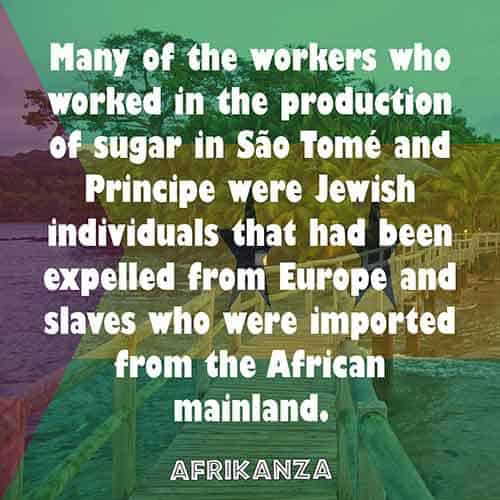 Many of the workers who worked in the production of sugar in São Tomé and Principe were Jewish individuals that had been expelled from Europe and slaves who were imported from the African mainland.
