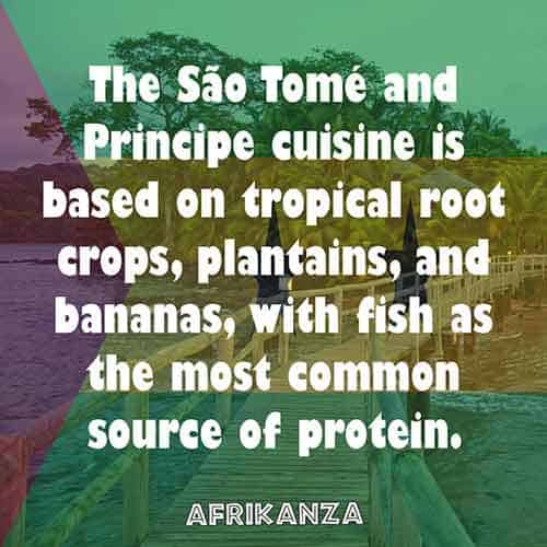 The São Tomé and Principe cuisine is based on tropical root crops, plantains, and bananas, with fish as the most common source of protein.