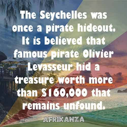 The Seychelles was once a pirate hideout. It is believed that famous pirate Olivier Levasseur hid a treasure worth more than $160,000 that remains unfound.
