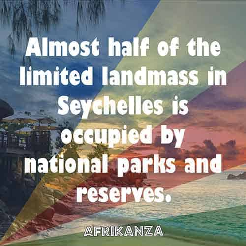 Almost half of the limited landmass in Seychelles is occupied by national parks and reserves.