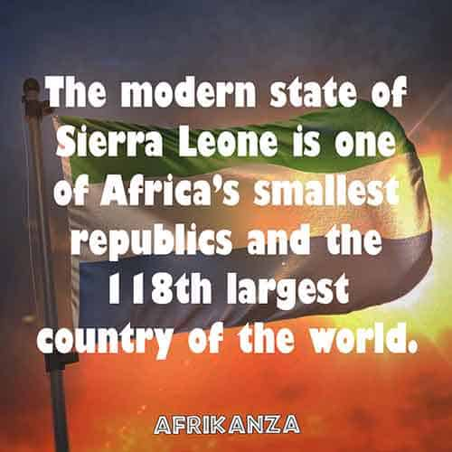 The modern state of Sierra Leone is one of Africa's smallest republics and the 118th largest country of the world.
