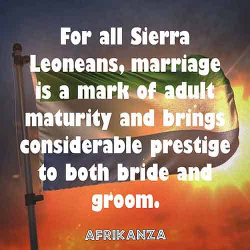 For all Sierra Leoneans, marriage is a mark of adult maturity and brings considerable prestige to both bride and groom.