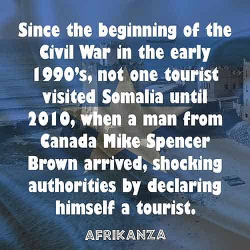 Since the beginning of the Civil War in the early 1990's, not one tourist visited Somalia until 2010, when a man from Canada Mike Spencer Brown arrived, shocking authorities by declaring himself a tourist.