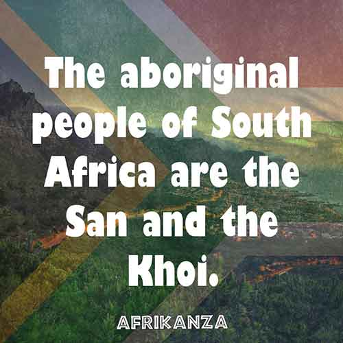 The aboriginal people of South Africa are the San and the Khoi.