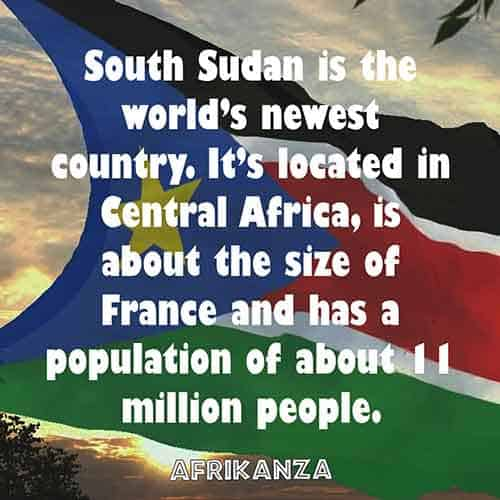 South Sudan is the world's newest country. It's located in Central Africa, is about the size of France and has a population of about 11 million people.