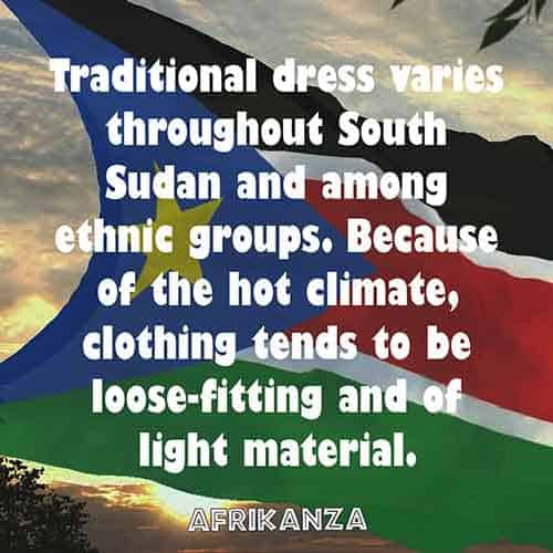 Traditional dress varies throughout South Sudan and among ethnic groups. Because of the hot climate, clothing tends to be loose-fitting and of light material.