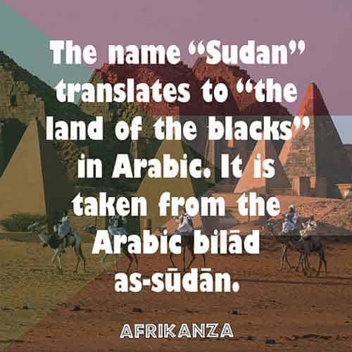 "The name ""Sudan"" translates to ""the land of the blacks"" in Arabic. It is taken from the Arabic bilād as-sūdān."