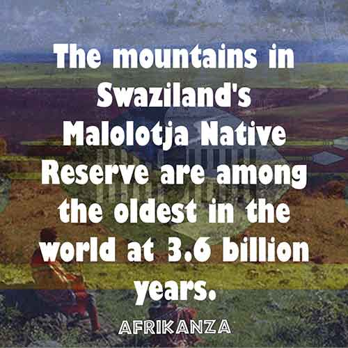 The mountains in Swaziland's Malolotja Native Reserve are among the oldest in the world at 3.6 billion years.