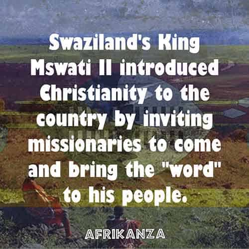 Swaziland's King Mswati II introduced Christianity to the country by inviting missionaries to come and bring the