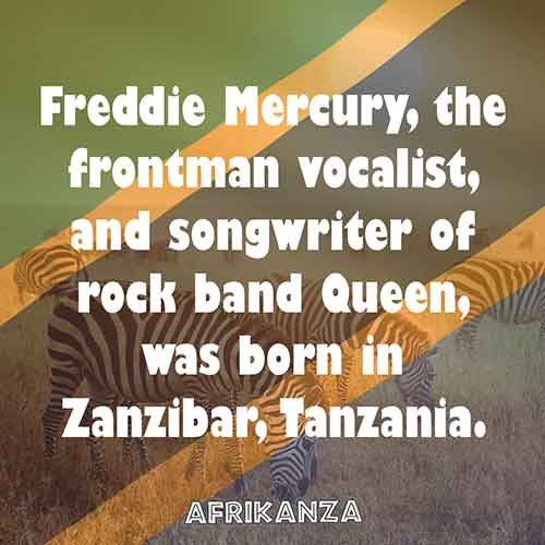 Freddie Mercury, the frontman vocalist, and songwriter of rock band Queen, was born in Zanzibar, Tanzania.