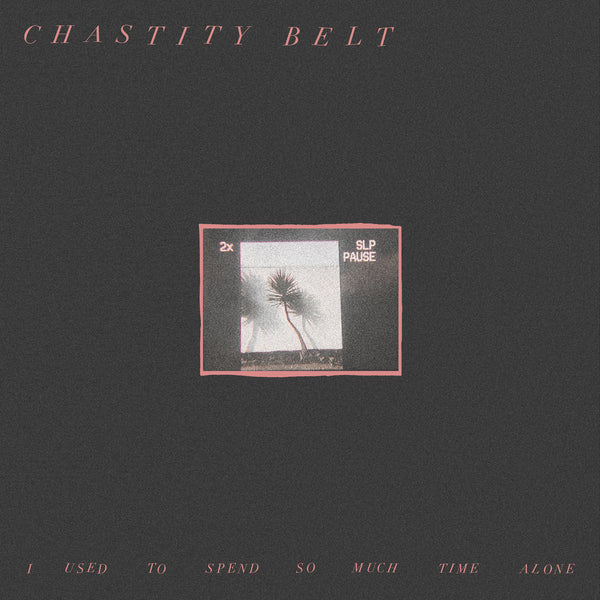 Chastity Belt ‎– I Used To Spend So Much Time Alone