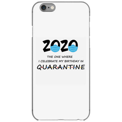 2020 the one where i celebrate my birthday in quarantine iphone 6 6s hoesjes