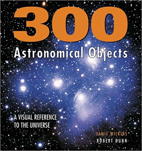 300 Astronomical Objects: A Visual Reference to the Universe by Jamie Wilkins and Robert Dunn