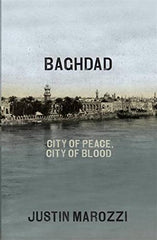 Baghdad: City of Peace, City of Blood by Justin Marozzi