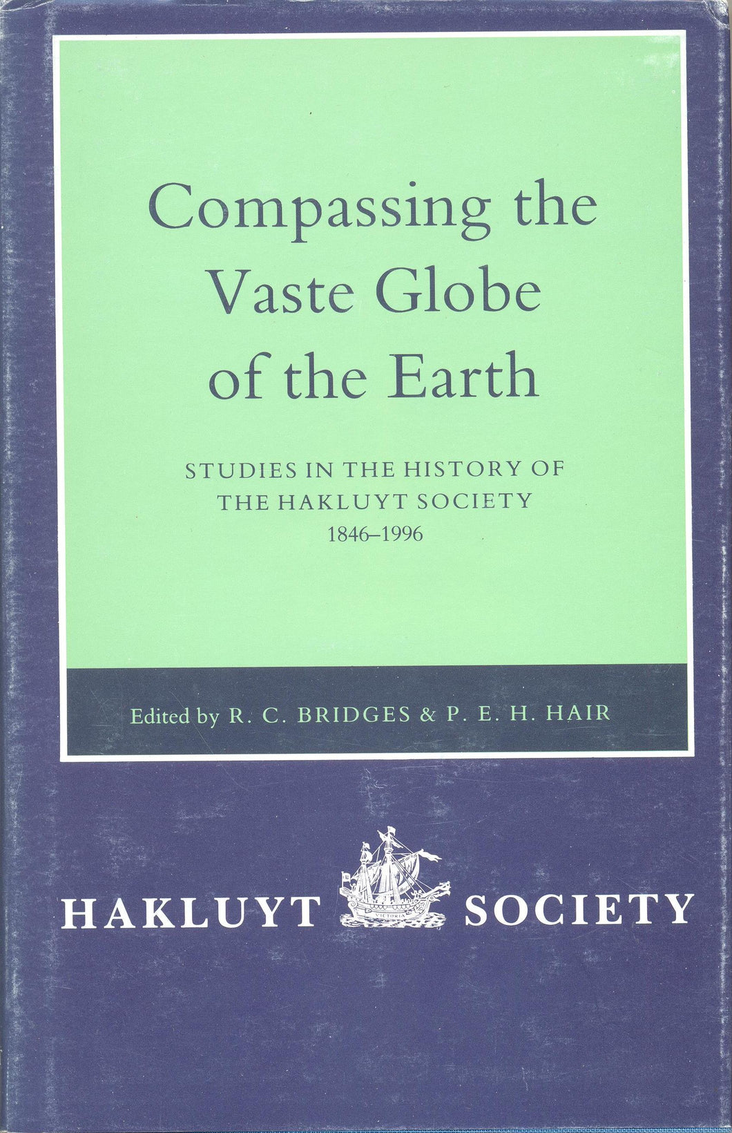 Compassing the Vaste Globe of the Earth : Studies in the History of the Hakluyt Society 1846 - 1996 by R C Bridges and P E H Hair (eds)