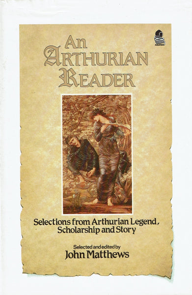 An Arthurian Reader: Selections from Arthurian Legend, Scholarship and Story by John Matthews (ed)