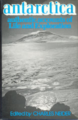 Antarctica: Authentic Accounts of Life and Exploration in the World's Highest, Driest, Windiest, Coldest and Most Remote Continent by Charles Neider (ed)