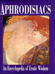 Aphrodisiacs: An Encyclopedia of Erotic Wisdom by Various Contributors