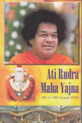 Ati Rudra Maha Yajna Divine Discourses by Bhagawan Sri Sathya Sai Baba 9th to 19th August 2006 and talks by Eminent Speakers by  Jai Sai Ram (intro and ed)