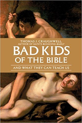 Bad Kids of the Bible: And What They Can Teach Us by Thomas J. Craughwell