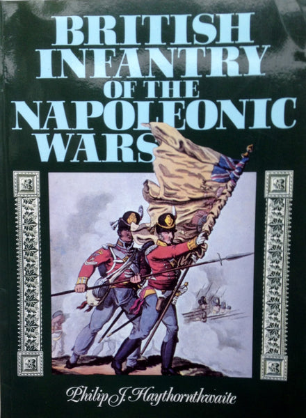The British Infantry in the Napoleonic Wars by Philip J. Haythornthwaite