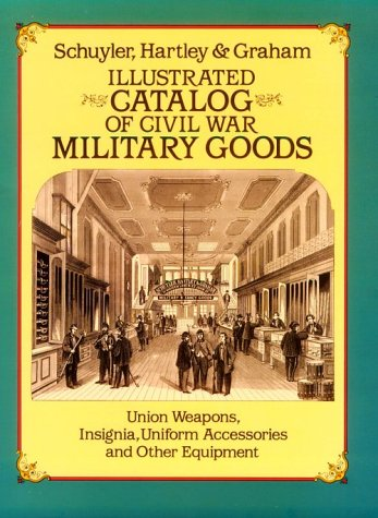 Illustrated Catalog of Civil War Military Goods: Union Weapons, Insignia, Uniform Accessories and Other Equipment by Schuyler, Hartley & Graham