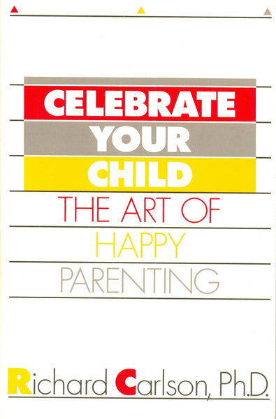 Celebrate Your Child: Art of Happy Parenting by Richard Carlson, PhD