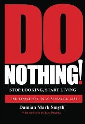 Do Nothing! Stop Looking, Start Living: The Simple Way to a Fantastic Life by Damian Mark Smyth