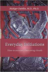 Everyday Initiations: How to Survive Crises Using Rituals by Rudiger Dahlke, MD, PhD
