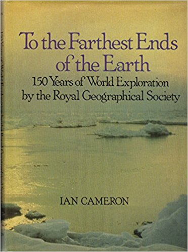 To the Farthest Ends of the Earth: 150 Years of World Exploration by Ian Cameron