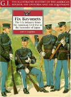Fix Bayonets: U.S.Infantry from the American Civil War to the Surrender of Japan (G.I.: The Illustrated History of the American Soldier, His Uniform & His Equipment) by John P. Langellier