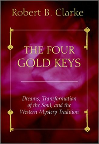 Four Gold Keys: Dreams, Transformation of the Soul and the Western Mystery Tradition by Robert B. Clarke