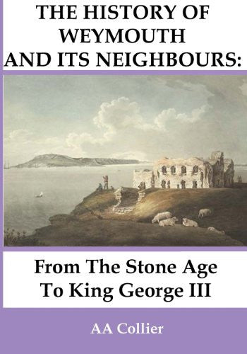 From the Stone Age to King George III: A History of Weymouth & Its Neighbours by A A Collier - The Real Book Shop