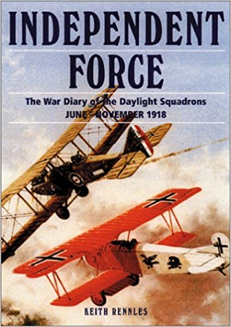 Independent Force: The War Diary of the Daylight Bomber Squadrons of the Independent Air Force 6 June - 11 November 1918 by Keith Rennles