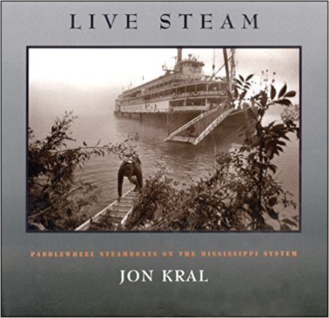Live Steam: Paddlewheel Steamboats on the Mississippi System by Jon Kral