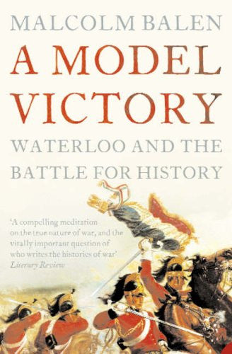 A Model Victory: Waterloo and the Battle for History by Malcolm Balen - The Real Book Shop