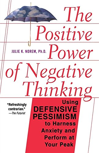 The Positive Power Of Negative Thinking: Using Defensive Pessimism to Harness Anxiety and Perform at Your Peak by Julie K. Norem, Ph. D.