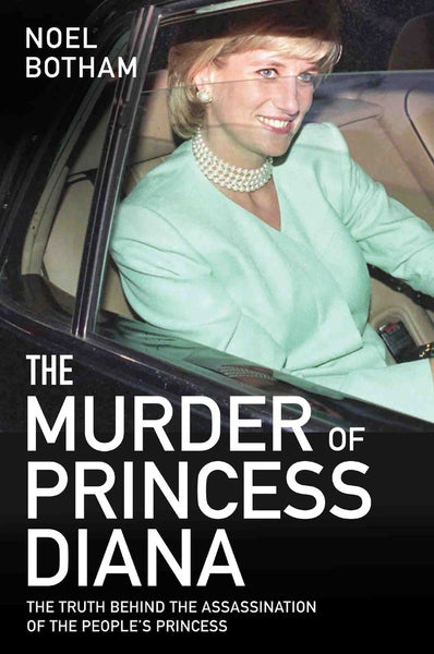 The Murder of Princess Diana: The Truth Behind the Assassination of the People's Princess by Noel Botham