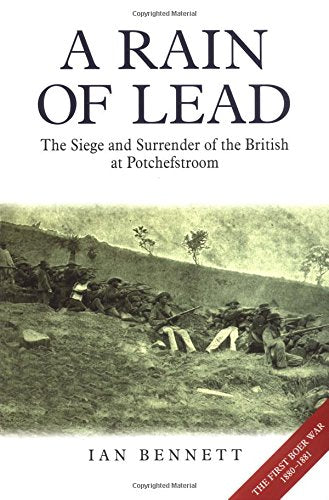 A Rain of Lead: The Seige and Surrender of the British at Potchefstroom by Ian Bennett
