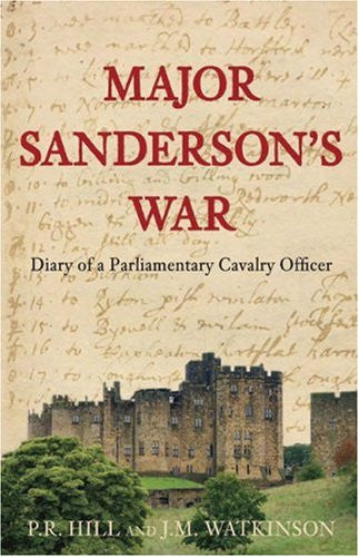 Major Sanderson's War: The Diary of a Parliamentary Cavalry Officer in the English Civil War by P R Hill & J M Watkinson - The Real Book Shop