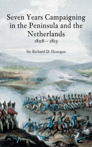 Seven Years Campaigning in the Peninsular and the Netherlands, 1808-1815, Vol. 1by Sir Richard D Henegan - The Real Book Shop