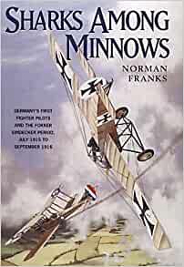 Sharks among minnows : Germany's first fighter pilots and the Fokker Eindecker period, July 1915 to September 1916 by Norman Franks