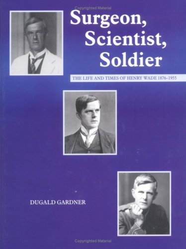 Surgeon, Scientist, Soldier: The Life and Times of Henry Wade 1876-1955 by Dugald Gardner