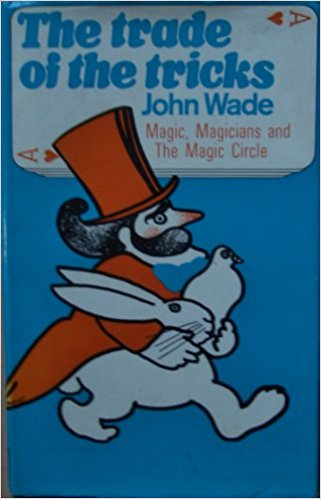 The Trade of the Tricks: Magic, Magicians and The Magic Circle by John Wade