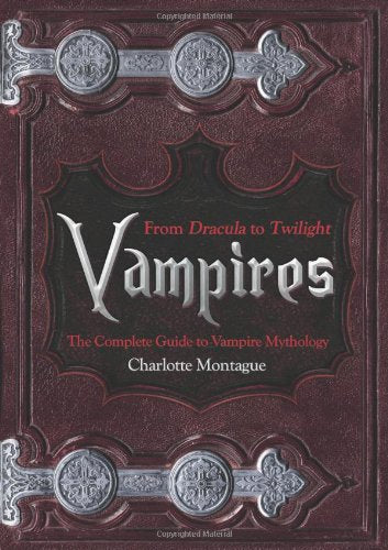 Vampires:  From Dracula to Twilight - the Complete Guide to Vampire Mythology by Charlotte Montague